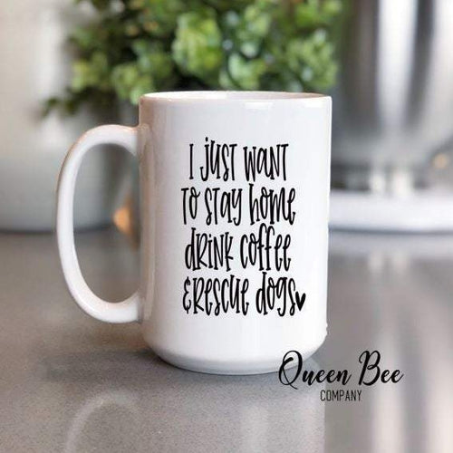 I Just Want To Stay Home Drink Coffee and Rescue Dogs Mug - The Queen Bee Company