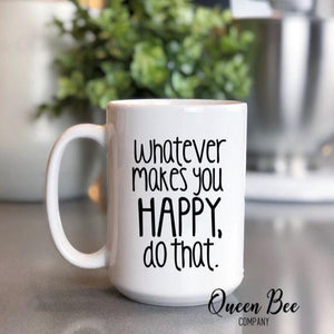 Whatever Makes You Happy Do That Mug - Inspirational Mug - The Queen Bee Company