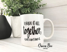 Load image into Gallery viewer, I Have It All Together I Just Can't Find It Coffee Mug - The Queen Bee Company