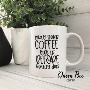 May Your Coffee Kick In Before Reality Does Coffee Mug - The Queen Bee Company