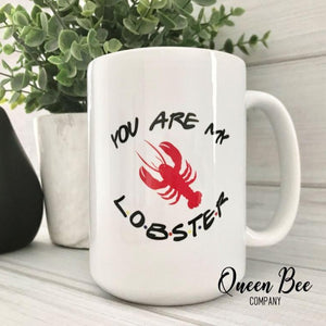 You're My Lobster Coffee Mug -Friends TV Show Mug - - The Queen Bee Company