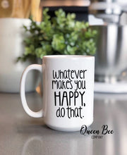 Load image into Gallery viewer, Whatever Makes You Happy Do That Mug - Inspirational Mug - The Queen Bee Company