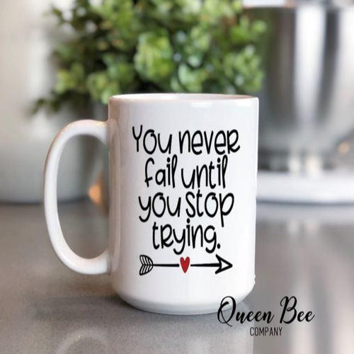 You Never Fail Until You Stop Trying Coffee Mug - Inspirational Mug - The Queen Bee Company
