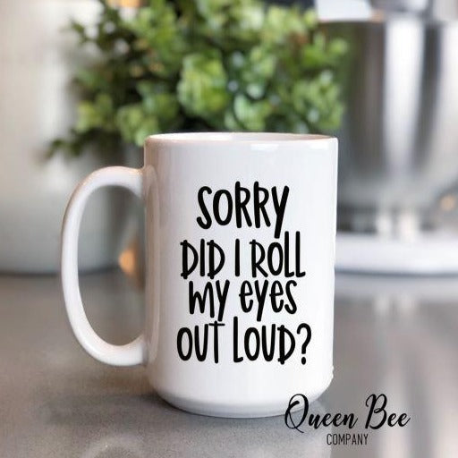 Sorry Did I Roll My Eyes Out Loud Coffee Mug - The Queen Bee Company