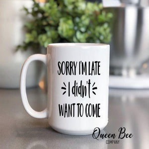 Sorry I'm Late I Didn't Want To Come Coffee Mug - The Queen Bee Company