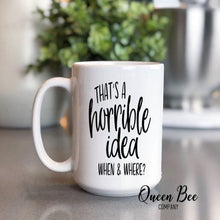 Load image into Gallery viewer, That's a Horrible Idea When & Where Coffee Mug - The Queen Bee Company