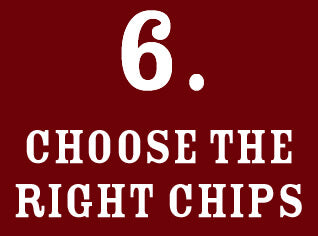 6: Choose the right chips