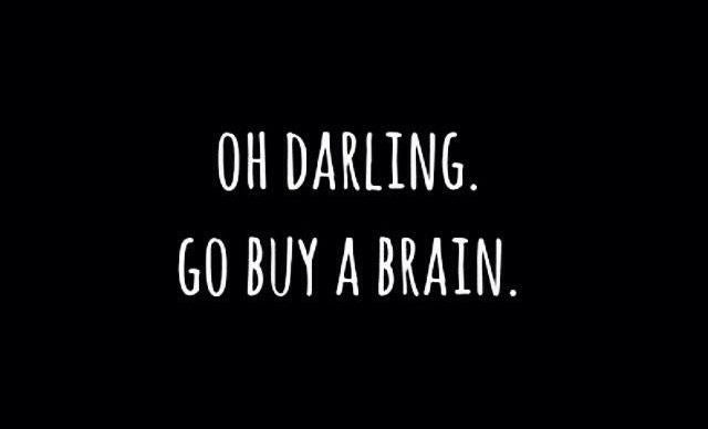 Oh darling, go buy a brain