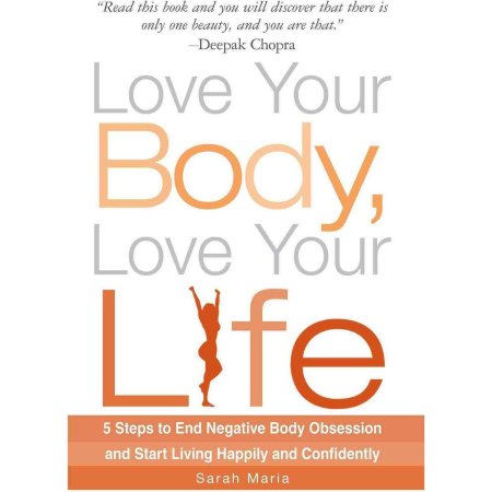 Love Your Body, Love Your Life: 5 Steps to End Negative Body Obsession and Start Living Happily and Confidently