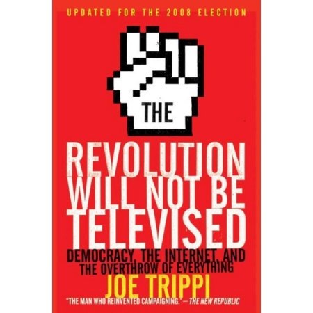 Revolution Will Not Be Televised Revised Ed: Democracy, the Internet, and the Overthrow of Everything