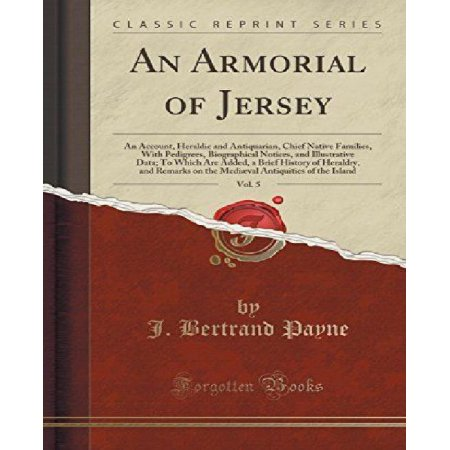 An Armorial of Jersey, Vol. 5: an Account, Heraldic and Antiquarian, Chief Native Families, with Pedigrees, Biographical Notices,