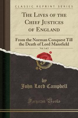 The Lives of the Chief Justices of England, Vol. 1 of 2: from the Norman Conquest Till the Death of Lord Mansfield (Classic Reprin