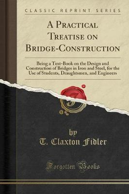 A Practical Treatise on Bridge-Construction: Being a Text-Book on the Design and Construction of Bridges in Iron and Steel, for Th