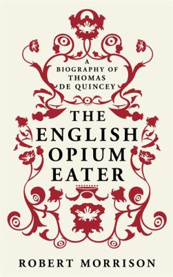 The English Opium-Eater: a Biography of Thomas De Quincey. Robert Morrison
