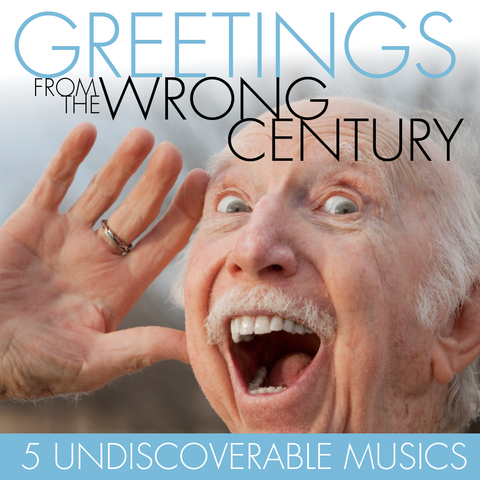 Greetings From The Wrong Century: 5 Undiscoverable Musics