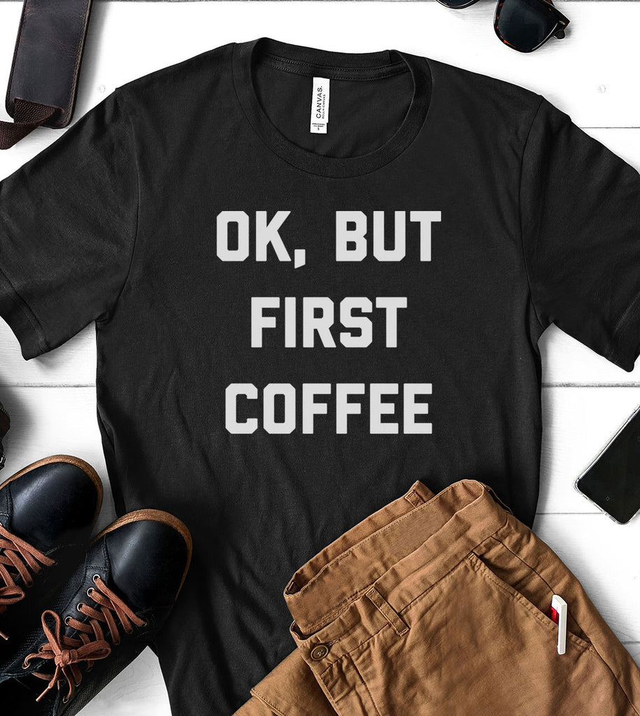 Ok, But First Coffee - T-Shirt