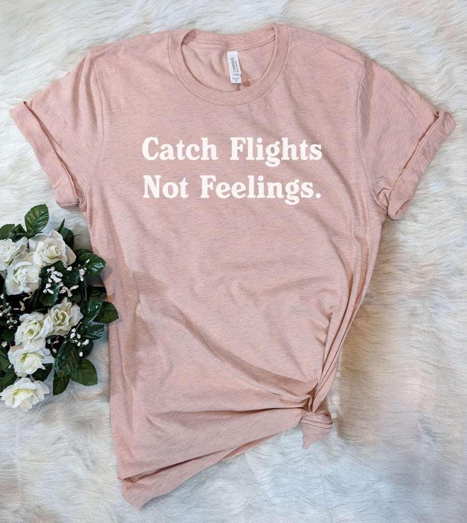 Catch Flights, Not Feelings - T-Shirt