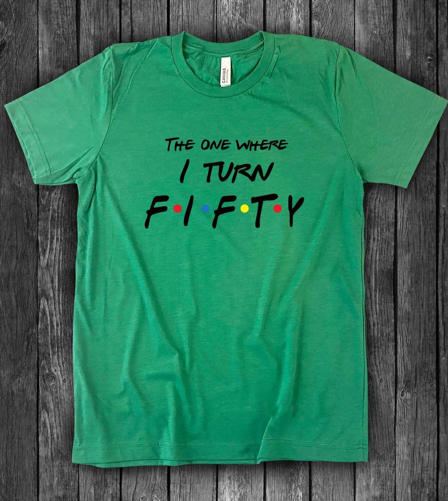 The One Where I Turn Fifty - Friends 50th Birthday T-Shirt - House of Rodan