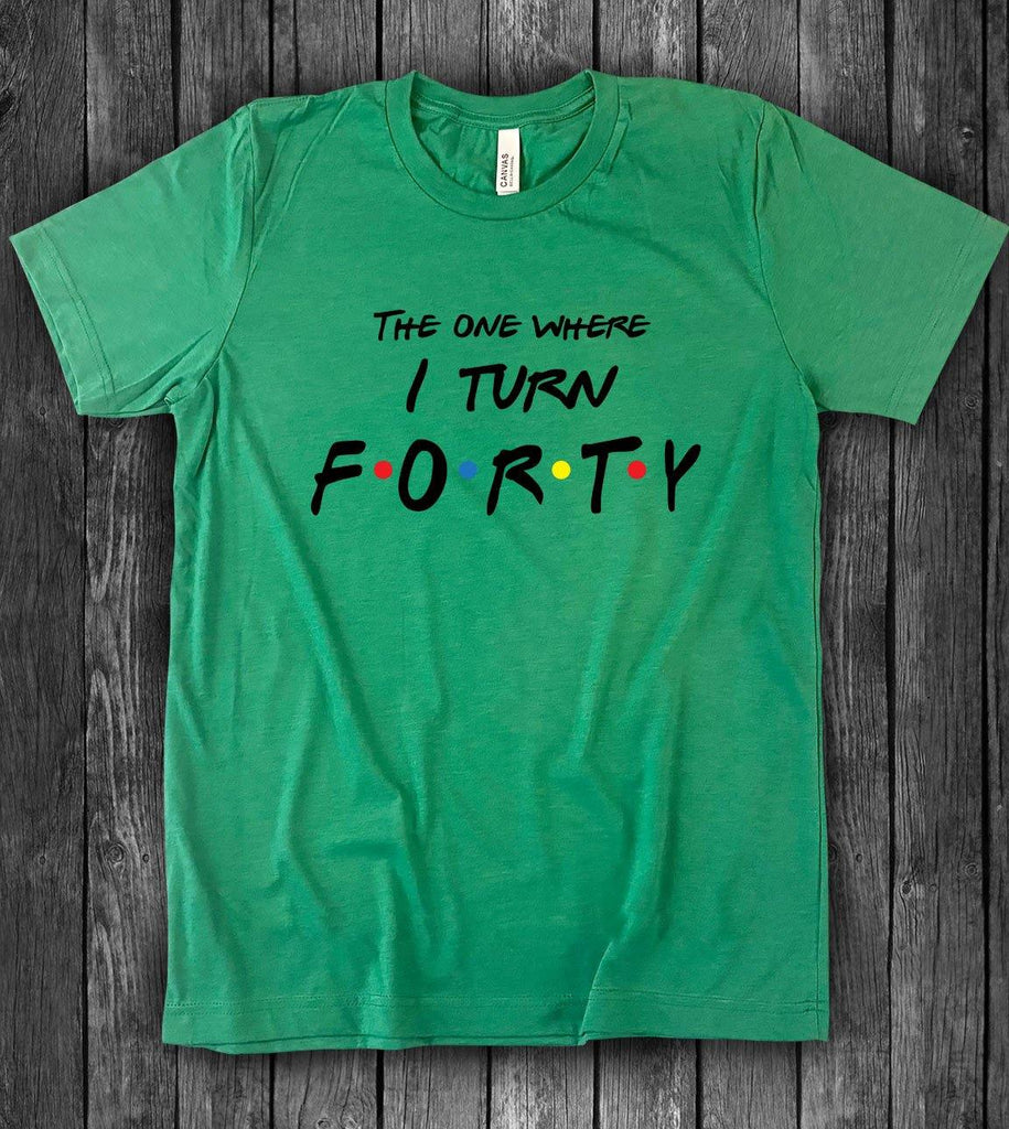 The One Where I Turn Forty - Friends 40th Birthday T-Shirt - House of Rodan