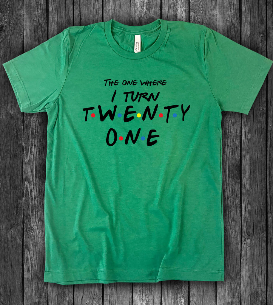 Friends 21st Birthday - The One Where I Turn Twenty One -T-Shirt