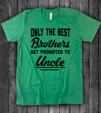 Only The Best Brothers Get Promoted To Uncle - T-Shirt