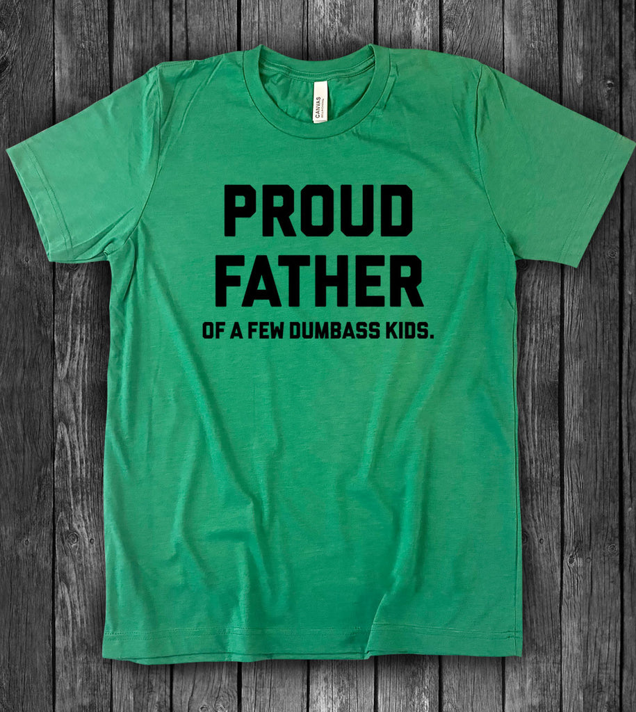 Proud Father Of A Few Dumbass Kids - T-Shirt