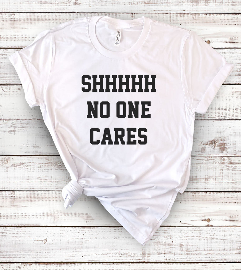 Shhh No One Cares - T-Shirt