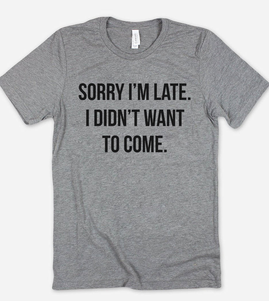 Sorry I'm Late, I Didn't Want To Come - T-Shirt