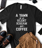 A Yawn Is A Silent Scream For Coffee - T-Shirt
