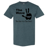 The Wave, You Either Get It or You Don't on a Dark Heather T Shirt