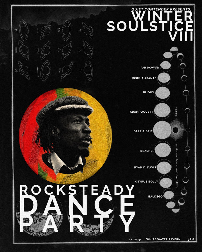 Winter Soulstice 8 Poster Rocksteady Dance Party Featuring: Rah Howard, Joshua Asante, Bijoux, Adam Faucett, Dazz & Brie, Brasher, Ryan D. Davis, Osyrus Bolly, and Baldego. Alton Ellis Image black poster with white text. 11