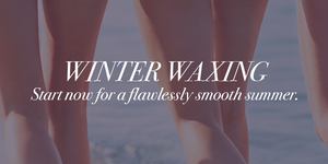Winter Waxing: Start now for a flawlessly smooth summer.