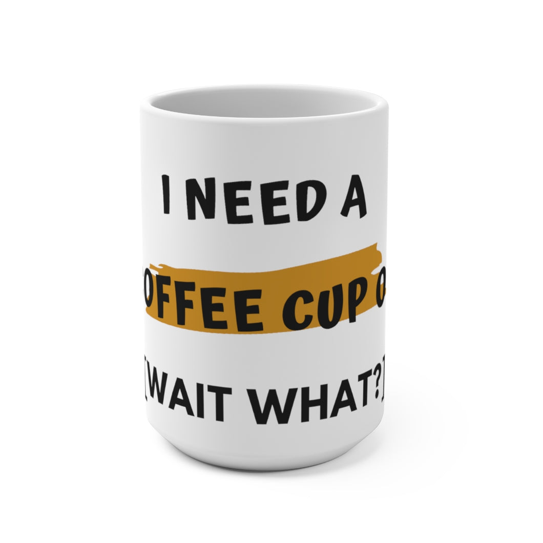 15oz Mug I Need A Coffee Cup Of [Wait What?] - Coffee Chronicles