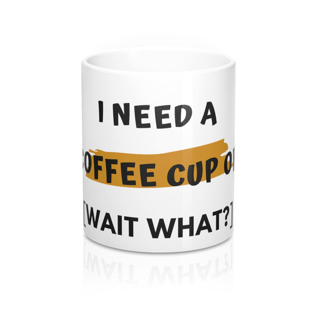 11oz  Mug,  I Need A Coffee Cup Of [Wait What?] - Coffee Chronicles
