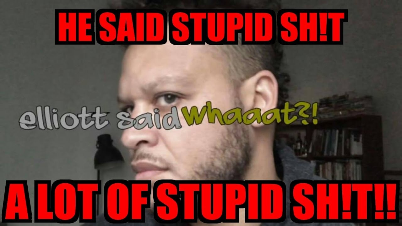 Elliot Said Whaaaatt ! - HE SAID STUPID SH!T A LOT OF STUPID SH!T!!