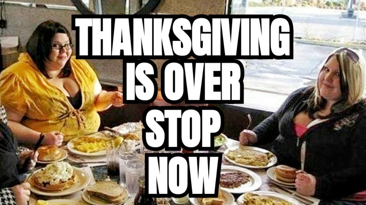 Thanksgiving is OVER! STOP THE GLUTTONY!