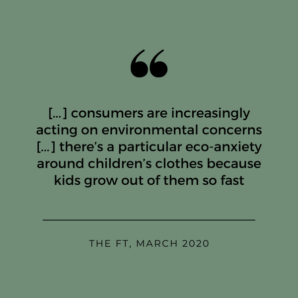 [...] consumers are increasingly acting on environmental concerns [...] there's a particular eco-anxiety around children's clothes because kids grow out of them so fast - The Financial Times