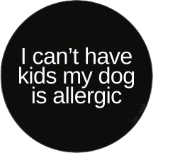 I Can't Have Kids My Dog Is Allergic Vinyl Sticker