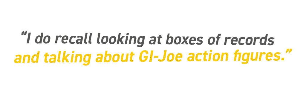 I do recall looking at boxes of records and talking about GI-Joe action figures.