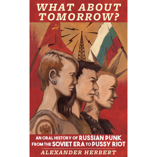 "MIC342-B Alexander Herbert  ""What About Tomorrow? An Oral History Of Russian Punk From The Soviet Era To Pussy Riot"" -  Book"