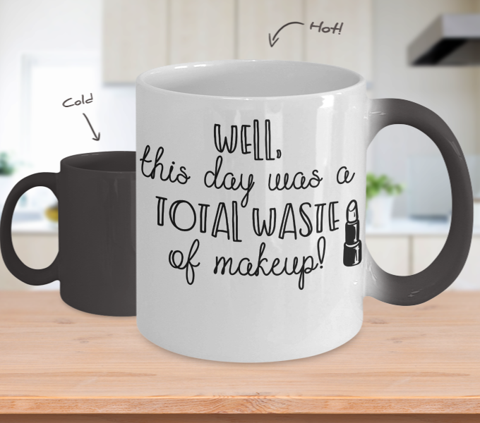 Color Changing Mug Funny Mug Inspirational Quotes Novelty Gifts Well This Day Was A Total Waste Of Makeup
