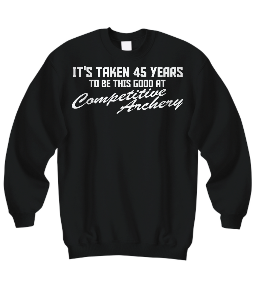 Women and Men Tee Shirt T-Shirt Hoodie Sweatshirt It's Taken 45 Years To BE This Good At Competitive Archery