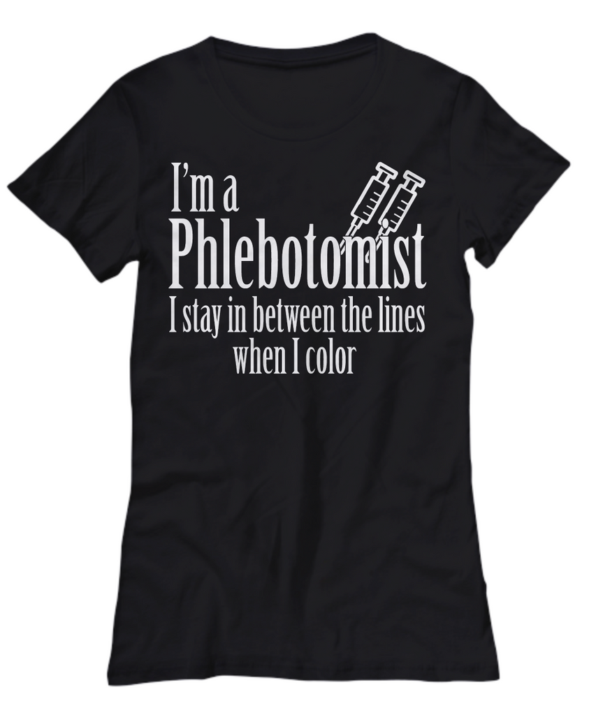 Women and Men Tee Shirt T-Shirt Hoodie Sweatshirt I'm A Phlebotomist I Stay In Between The Lines When I Color