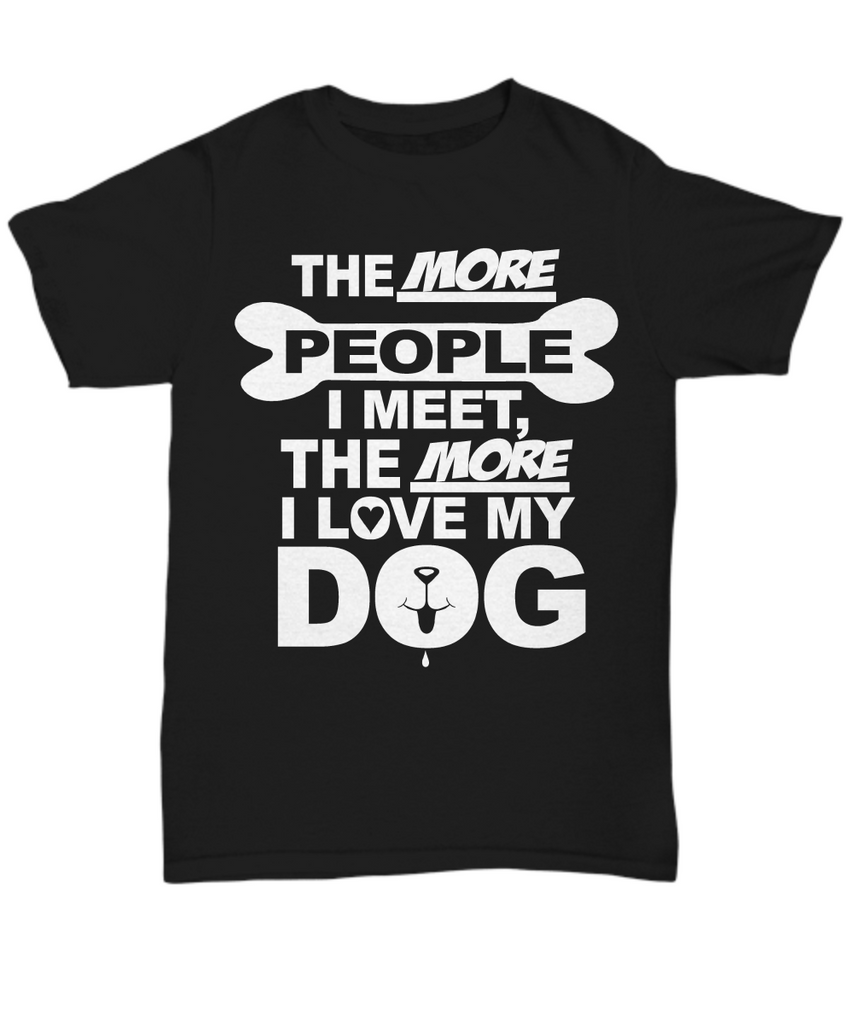 Women and Men Tee Shirt T-Shirt Hoodie Sweatshirt The More People I Meet, The More I Love My Dog
