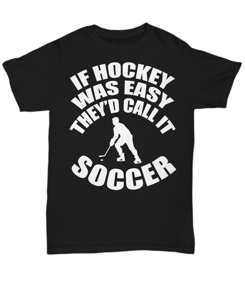 Women and Men Tee Shirt T-Shirt Hoodie Sweatshirt If Hockey Was Easy They'd Call It Soccer
