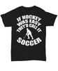 Image of Women and Men Tee Shirt T-Shirt Hoodie Sweatshirt If Hockey Was Easy They'd Call It Soccer