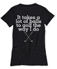 Image of Women and Men Tee Shirt T-Shirt Hoodie Sweatshirt It Takes A Lot Of Balls To Golf The Way I Do