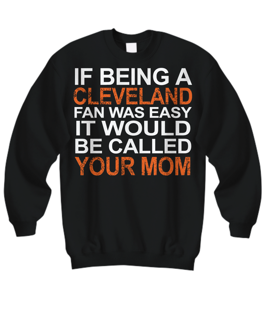 Women and Men Tee Shirt T-Shirt Hoodie Sweatshirt If Being A Cleveland Fan Was Easy It Would Be Called Your Mom