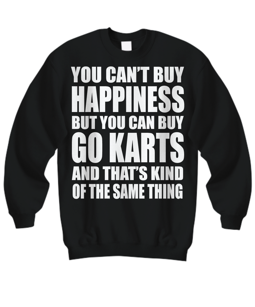 Women and Men Tee Shirt T-Shirt Hoodie Sweatshirt You Can't Buy Happiness But You Can Buy Go Karts And That's Kind Of The Same Thing