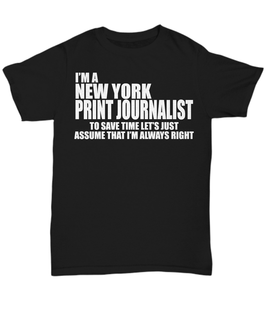 Women and Men Tee Shirt T-Shirt Hoodie Sweatshirt I'm A New York Print Journalist To Save Time Let's Just Assume That I'm Always Right